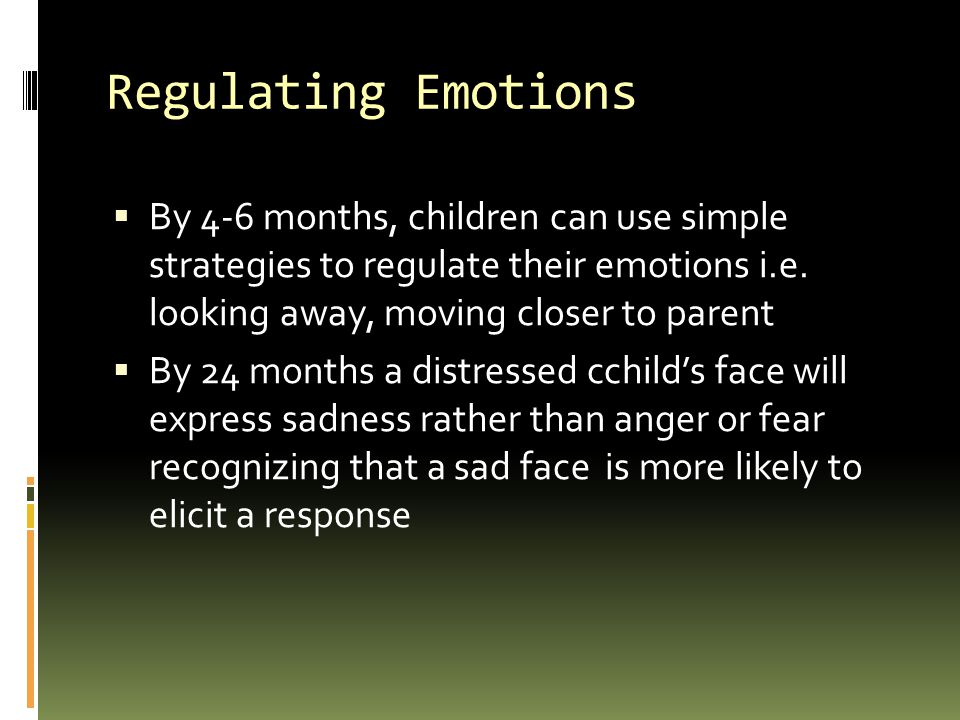 Regulating Emotions By 4-6 months, children can use simple strategies to regulate their emotions i.e. looking away, moving closer to parent.