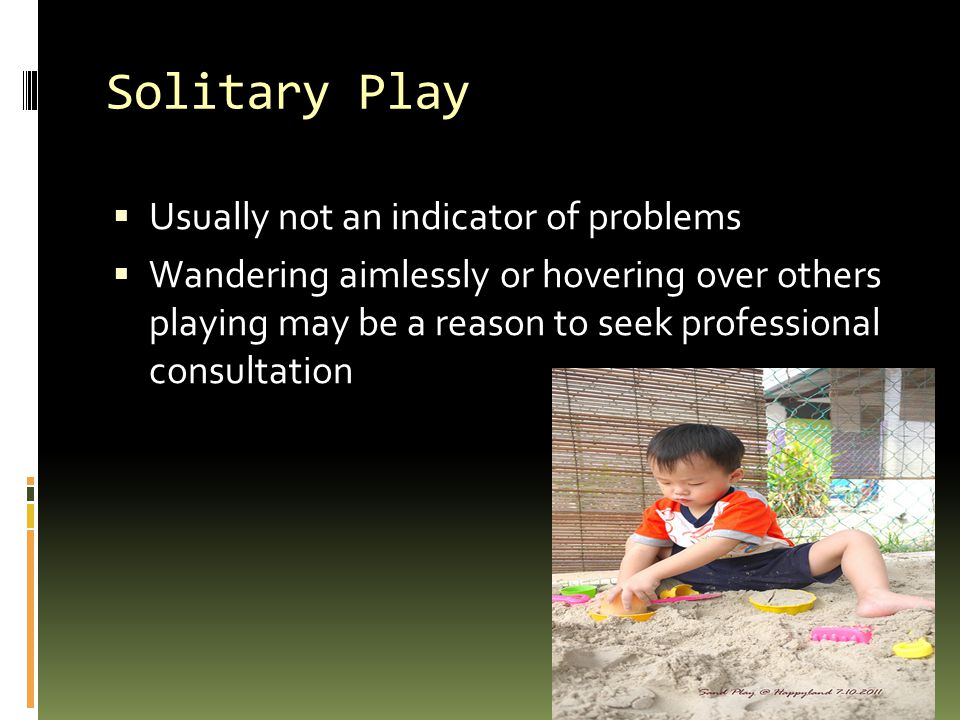 Solitary Play Usually not an indicator of problems
