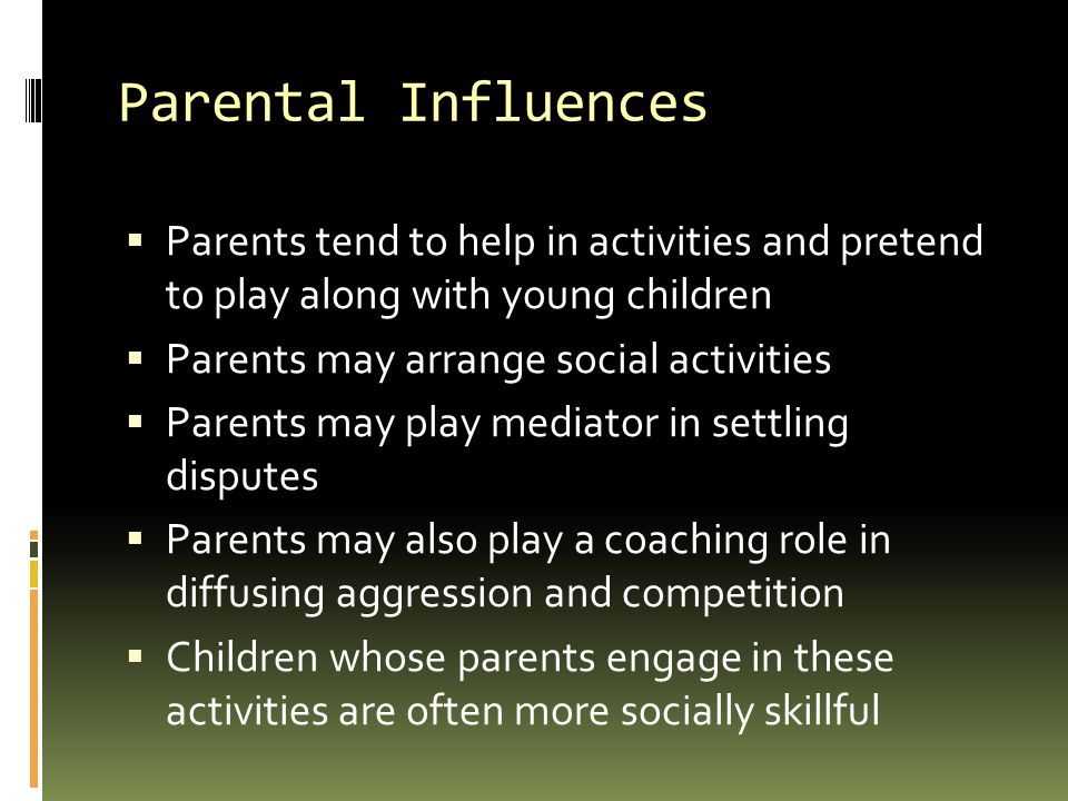 Parental Influences Parents tend to help in activities and pretend to play along with young children.