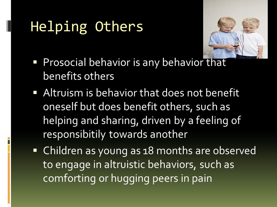 Helping Others Prosocial behavior is any behavior that benefits others