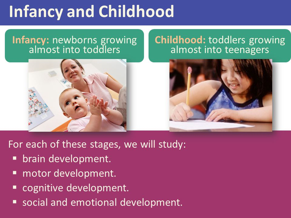 Infancy and Childhood Infancy: newborns growing almost into toddlers