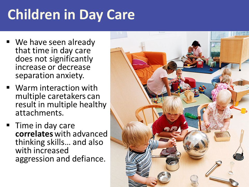 Children in Day Care We have seen already that time in day care does not significantly increase or decrease separation anxiety.