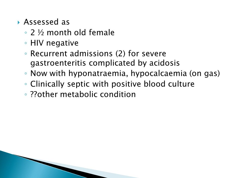 Assessed as 2 ½ month old female. HIV negative. Recurrent admissions (2) for severe gastroenteritis complicated by acidosis.