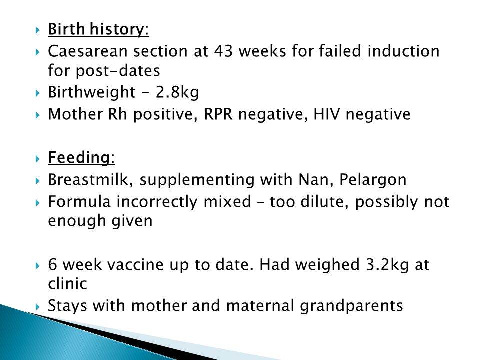 Birth history: Caesarean section at 43 weeks for failed induction for post-dates. Birthweight - 2.8kg.