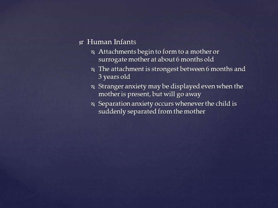 Human Infants Attachments begin to form to a mother or surrogate mother at about 6 months old.