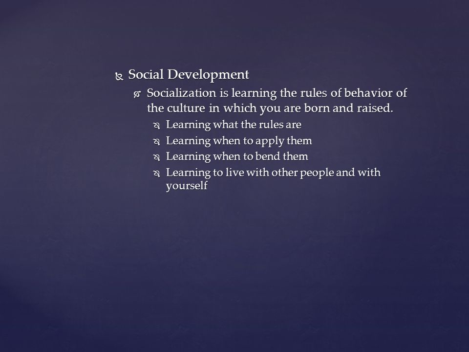 Social Development Socialization is learning the rules of behavior of the culture in which you are born and raised.