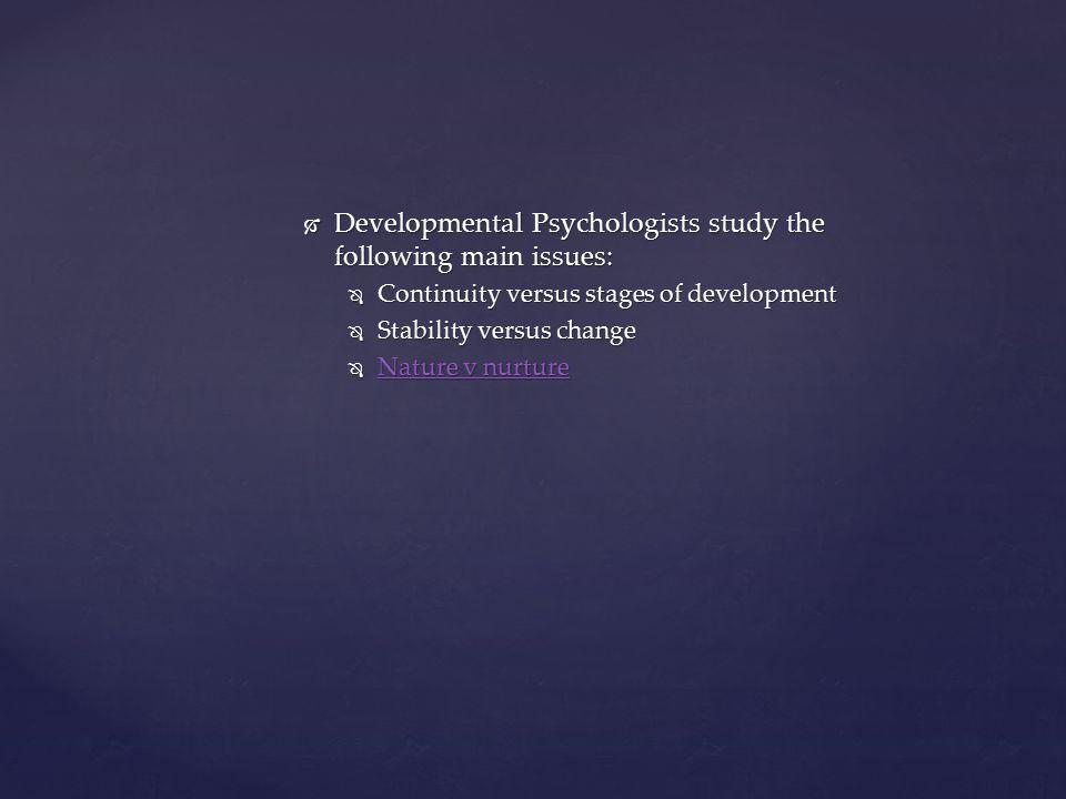 Developmental Psychologists study the following main issues: