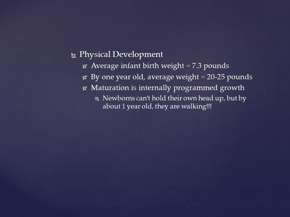 Physical Development Average infant birth weight = 7.3 pounds