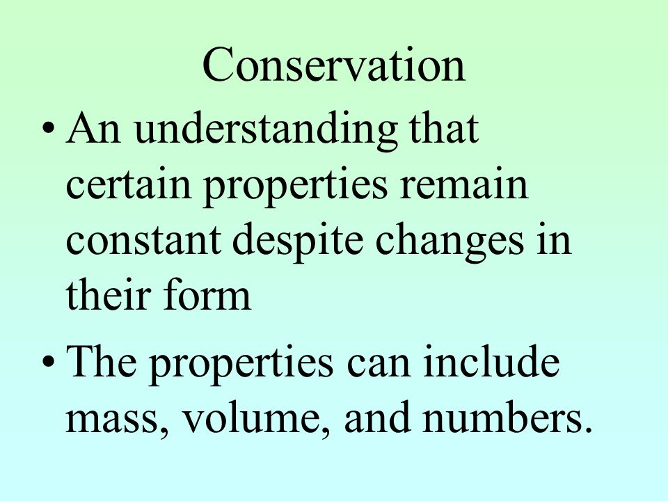Conservation An understanding that certain properties remain constant despite changes in their form.