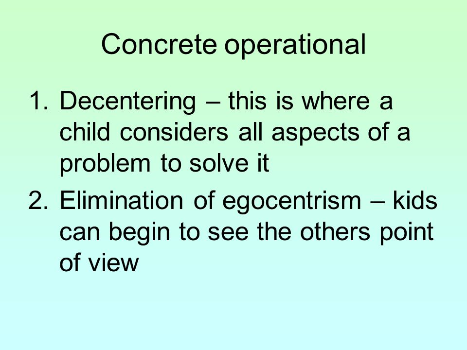 Concrete operational Decentering – this is where a child considers all aspects of a problem to solve it.