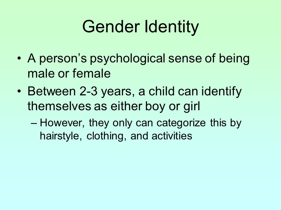 Gender Identity A person's psychological sense of being male or female