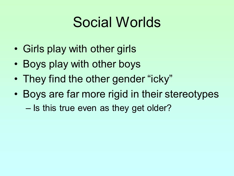 Social Worlds Girls play with other girls Boys play with other boys