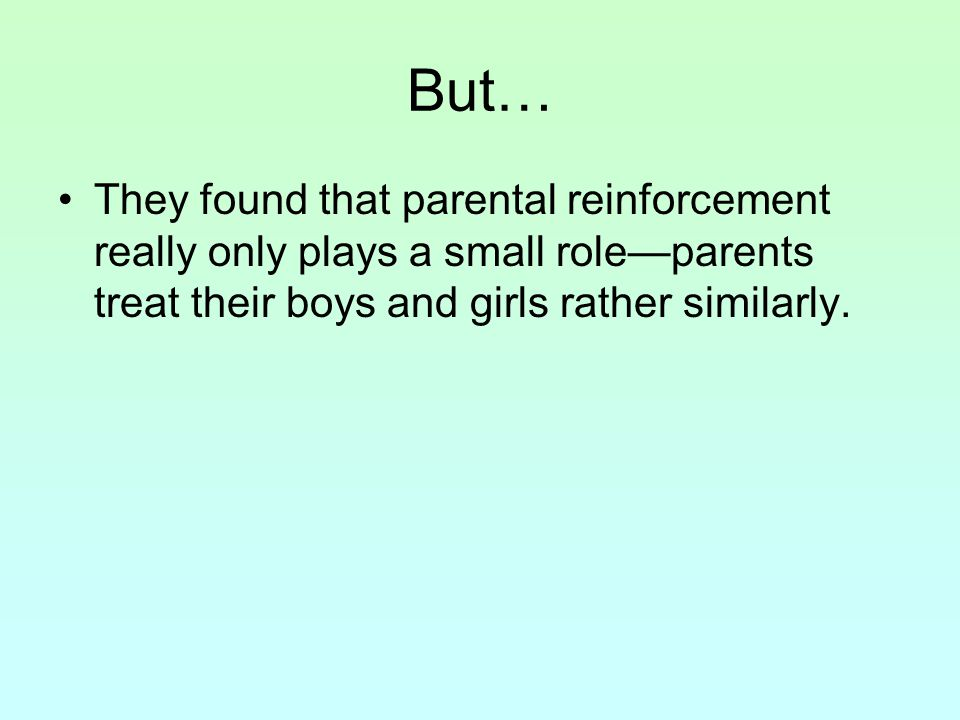 But… They found that parental reinforcement really only plays a small role—parents treat their boys and girls rather similarly.