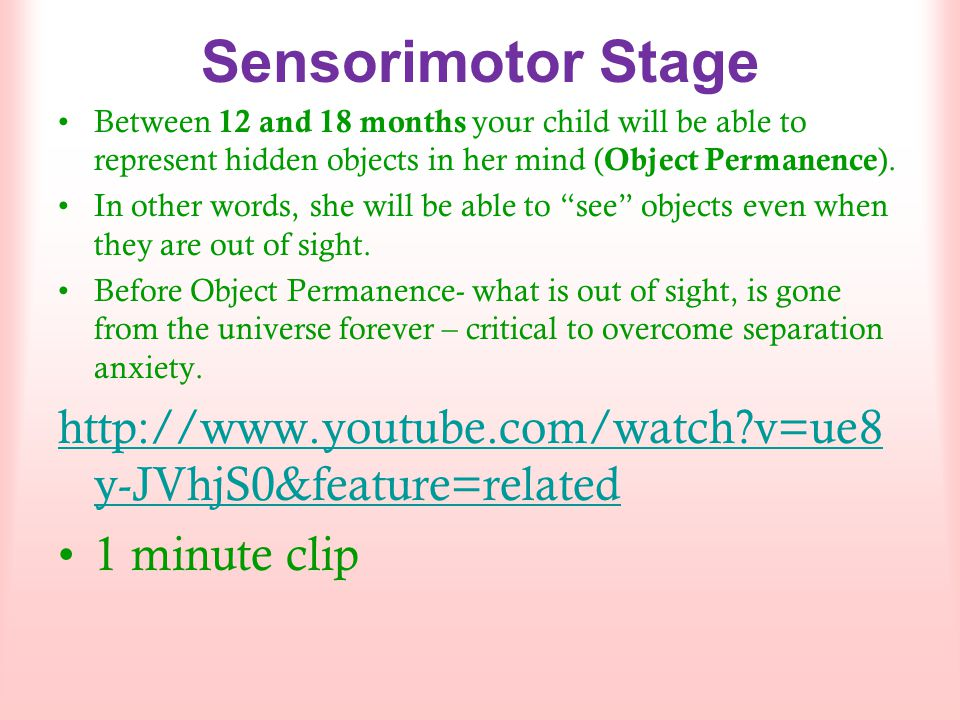 Sensorimotor Stage Between 12 and 18 months your child will be able to represent hidden objects in her mind (Object Permanence).