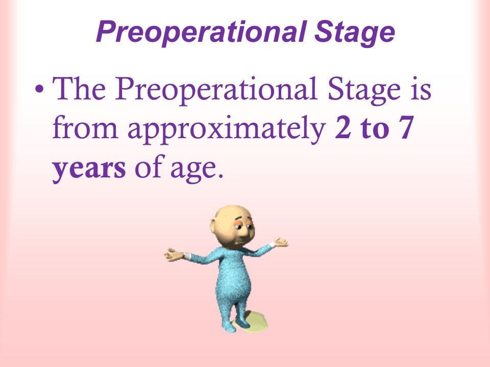 The Preoperational Stage is from approximately 2 to 7 years of age.