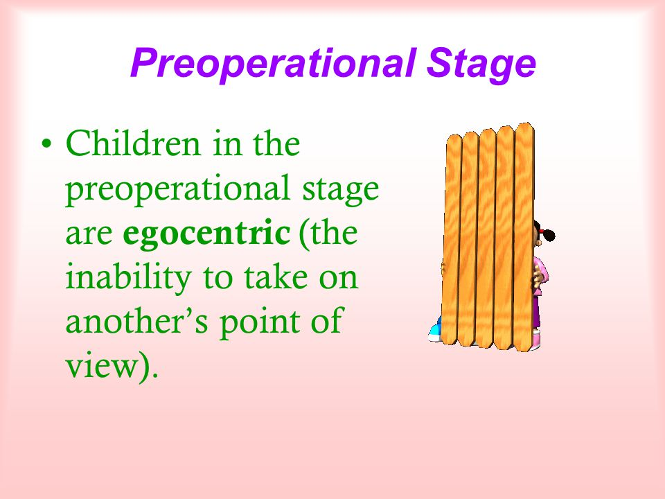 Preoperational Stage Children in the preoperational stage are egocentric (the inability to take on another's point of view).