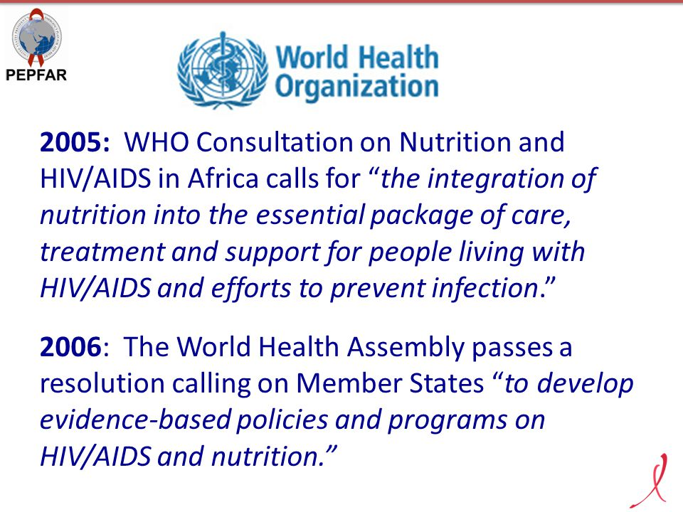 2005: WHO Consultation on Nutrition and HIV/AIDS in Africa calls for the integration of nutrition into the essential package of care, treatment and support for people living with HIV/AIDS and efforts to prevent infection.