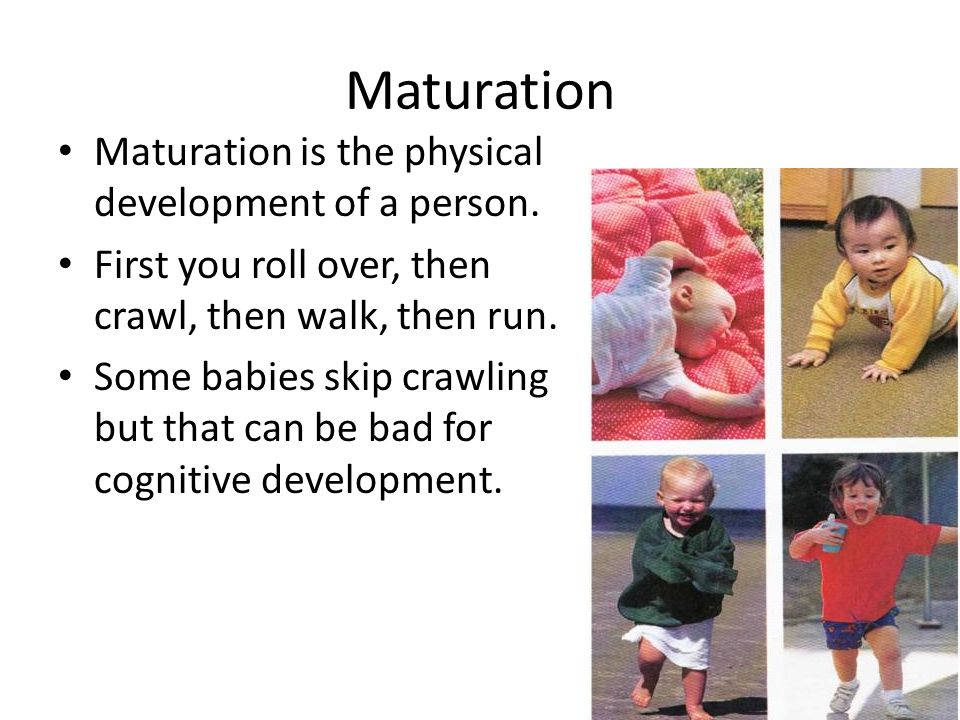 Maturation Maturation is the physical development of a person.