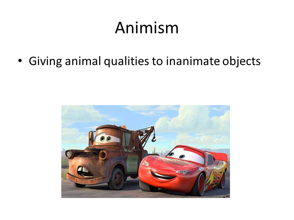 Animism Giving animal qualities to inanimate objects