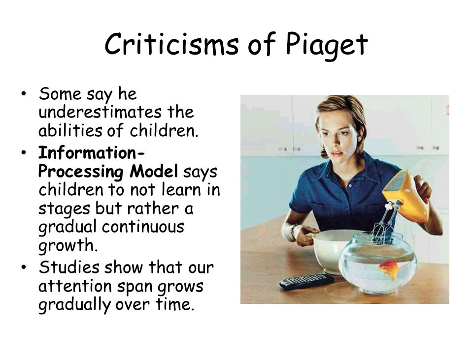 Criticisms of Piaget Some say he underestimates the abilities of children.