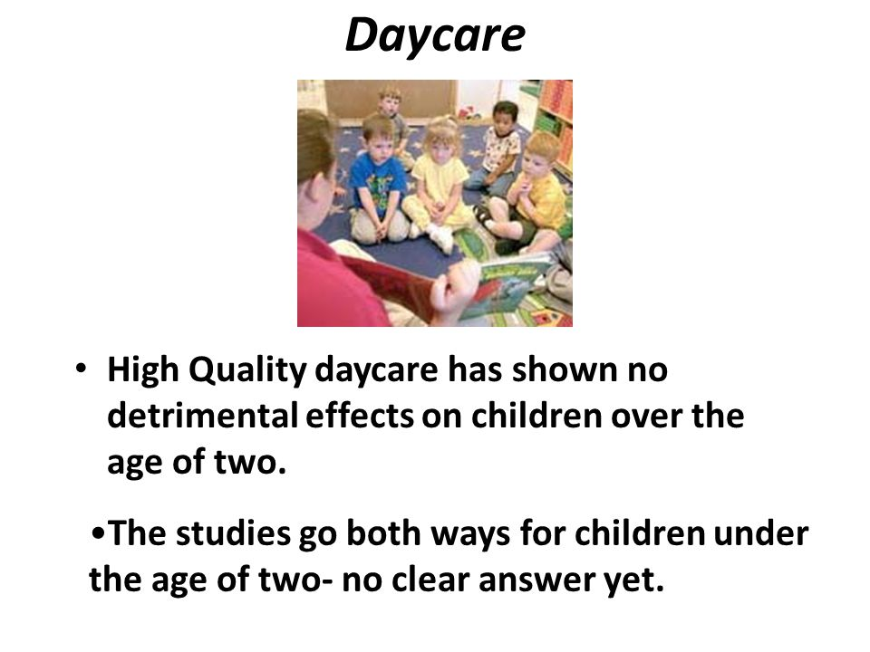 Daycare High Quality daycare has shown no detrimental effects on children over the age of two.