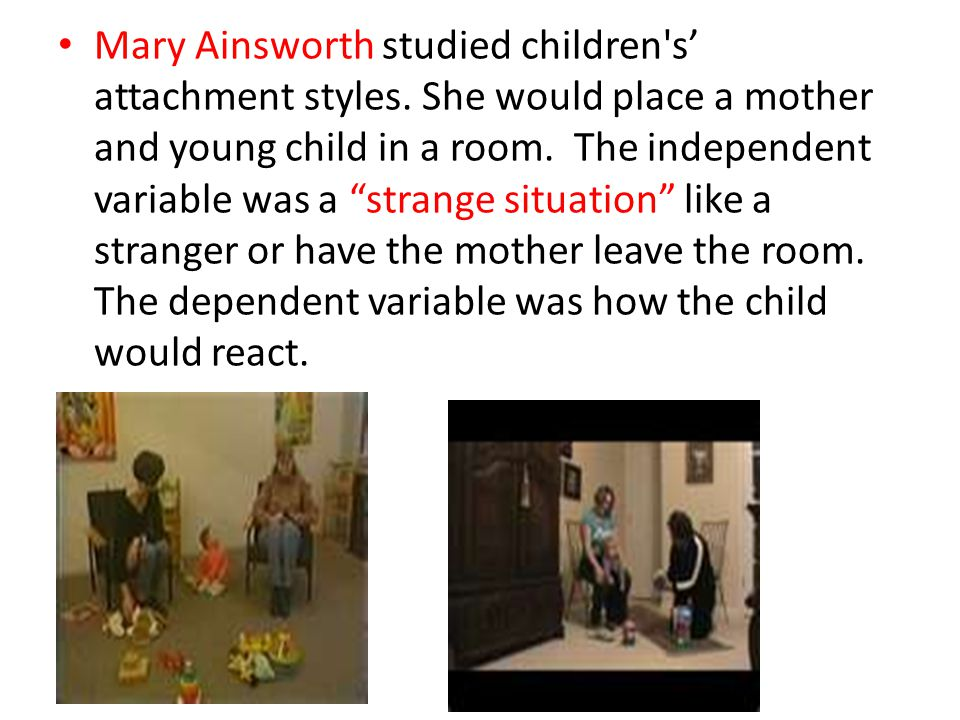 Mary Ainsworth studied children s' attachment styles