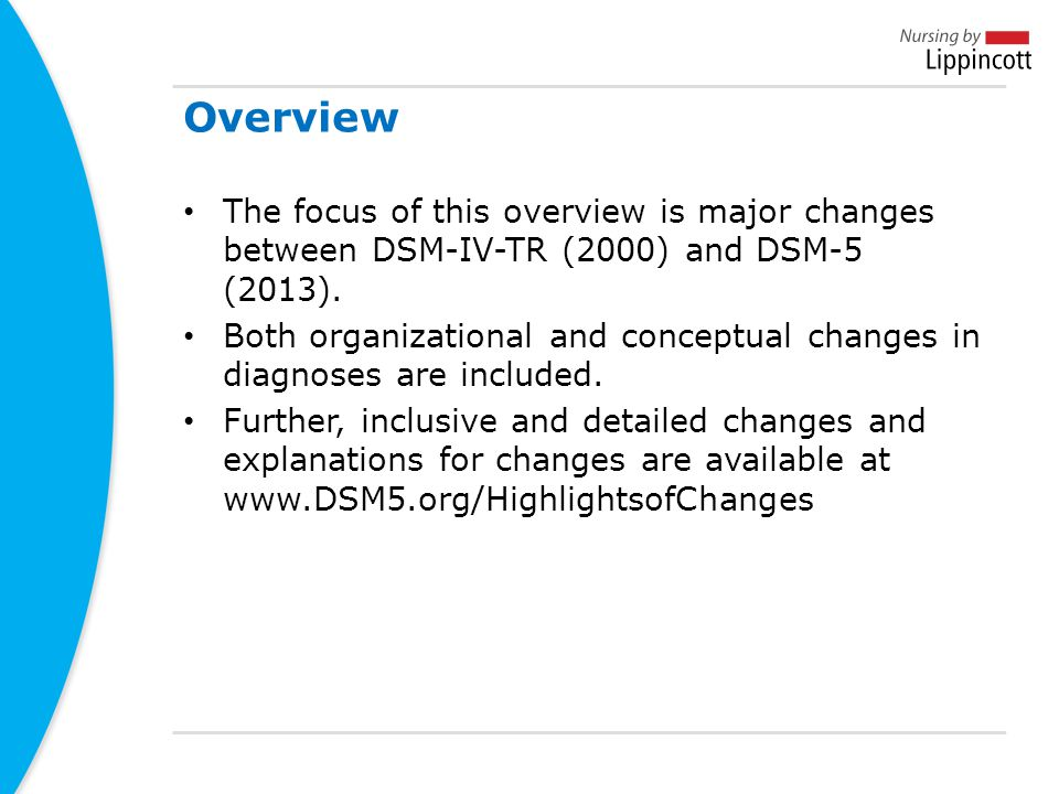 Overview The focus of this overview is major changes between DSM-IV-TR (2000) and DSM-5 (2013).