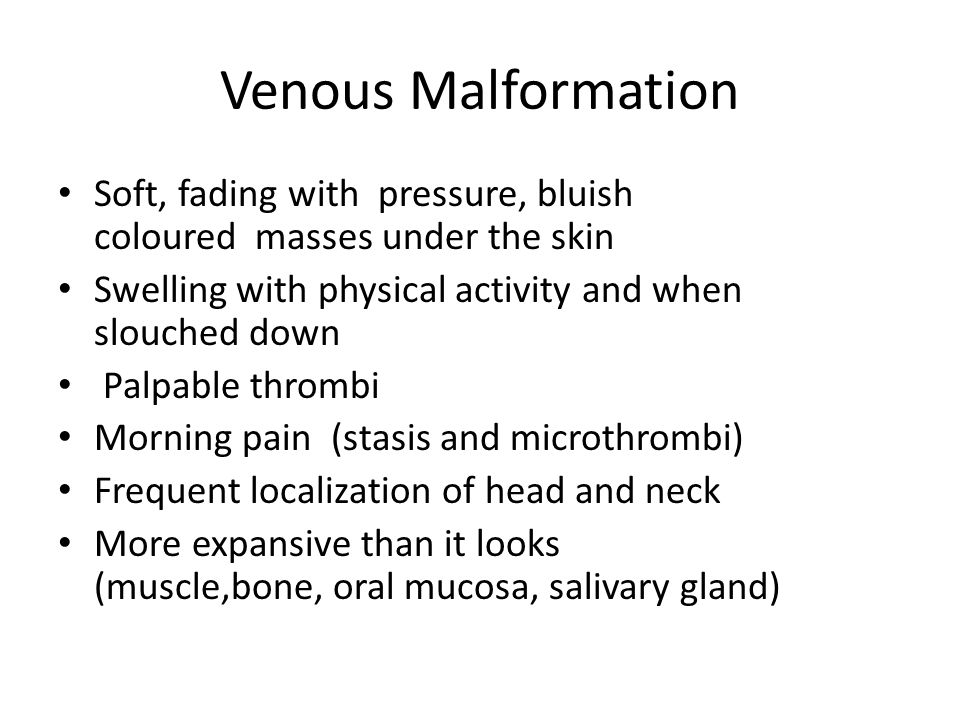 Venous Malformation Soft, fading with pressure, bluish coloured masses under the skin. Swelling with physical activity and when slouched down
