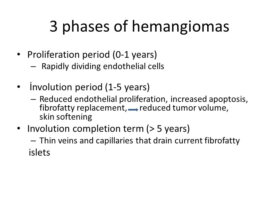 3 phases of hemangiomas Proliferation period (0-1 years)
