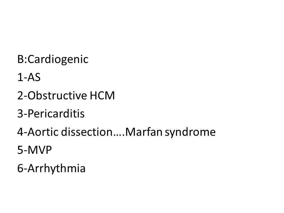 B:Cardiogenic 1-AS 2-Obstructive HCM 3-Pericarditis 4-Aortic dissection….Marfan syndrome 5-MVP 6-Arrhythmia