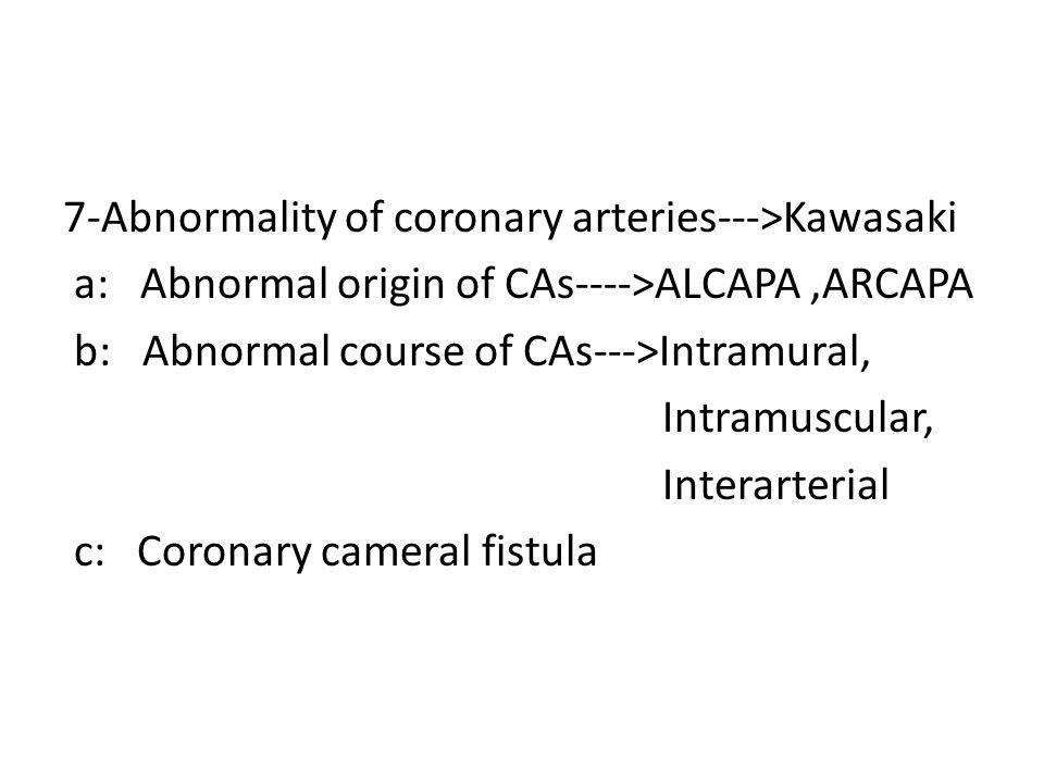 7-Abnormality of coronary arteries--->Kawasaki a: Abnormal origin of CAs---->ALCAPA ,ARCAPA b: Abnormal course of CAs--->Intramural, Intramuscular, Interarterial c: Coronary cameral fistula