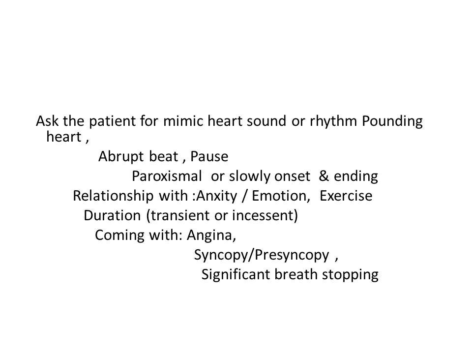 Ask the patient for mimic heart sound or rhythm Pounding heart , Abrupt beat , Pause Paroxismal or slowly onset & ending Relationship with :Anxity / Emotion, Exercise Duration (transient or incessent) Coming with: Angina, Syncopy/Presyncopy , Significant breath stopping