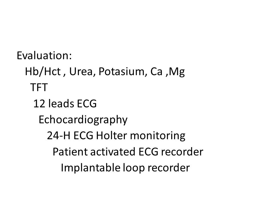 Evaluation: Hb/Hct , Urea, Potasium, Ca ,Mg TFT 12 leads ECG Echocardiography 24-H ECG Holter monitoring Patient activated ECG recorder Implantable loop recorder
