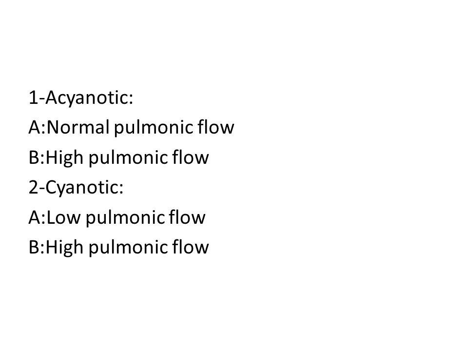 1-Acyanotic: A:Normal pulmonic flow B:High pulmonic flow 2-Cyanotic: A:Low pulmonic flow