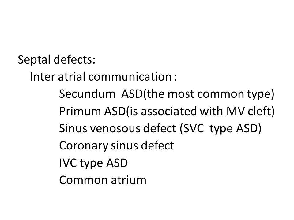 Septal defects: Inter atrial communication : Secundum ASD(the most common type) Primum ASD(is associated with MV cleft) Sinus venosous defect (SVC type ASD) Coronary sinus defect IVC type ASD Common atrium