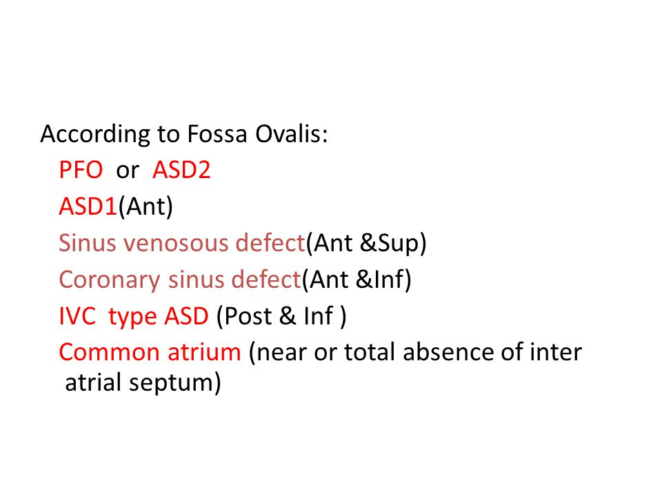 According to Fossa Ovalis: PFO or ASD2 ASD1(Ant) Sinus venosous defect(Ant &Sup) Coronary sinus defect(Ant &Inf) IVC type ASD (Post & Inf ) Common atrium (near or total absence of inter atrial septum)