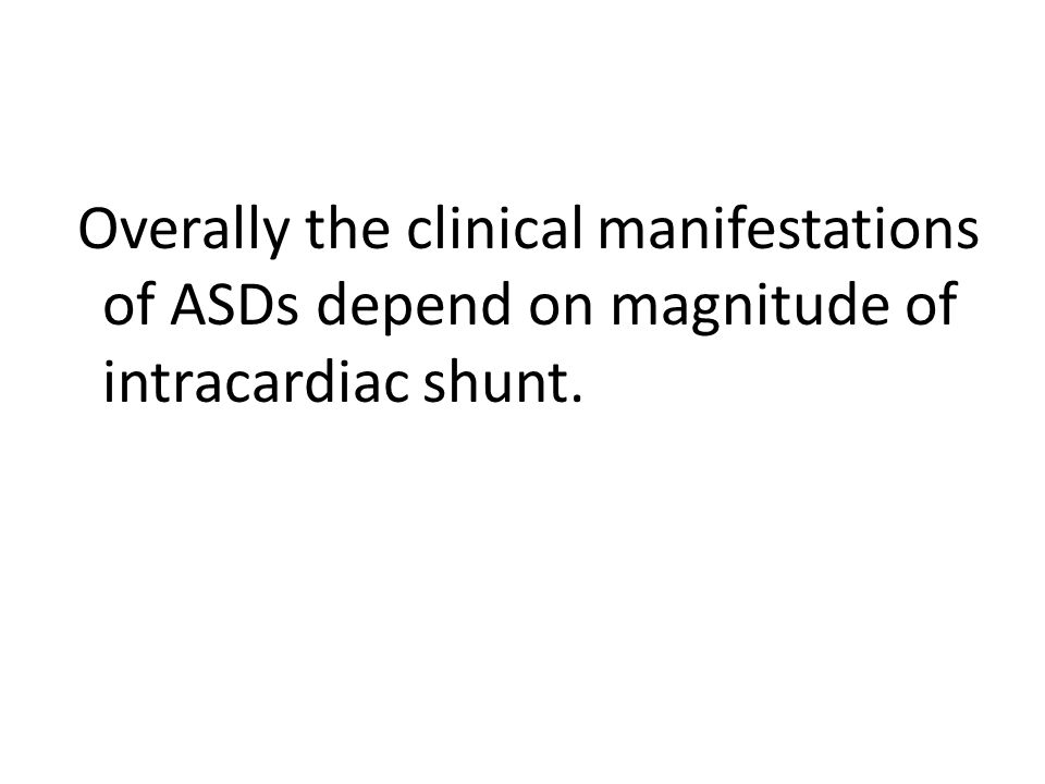Overally the clinical manifestations of ASDs depend on magnitude of intracardiac shunt.