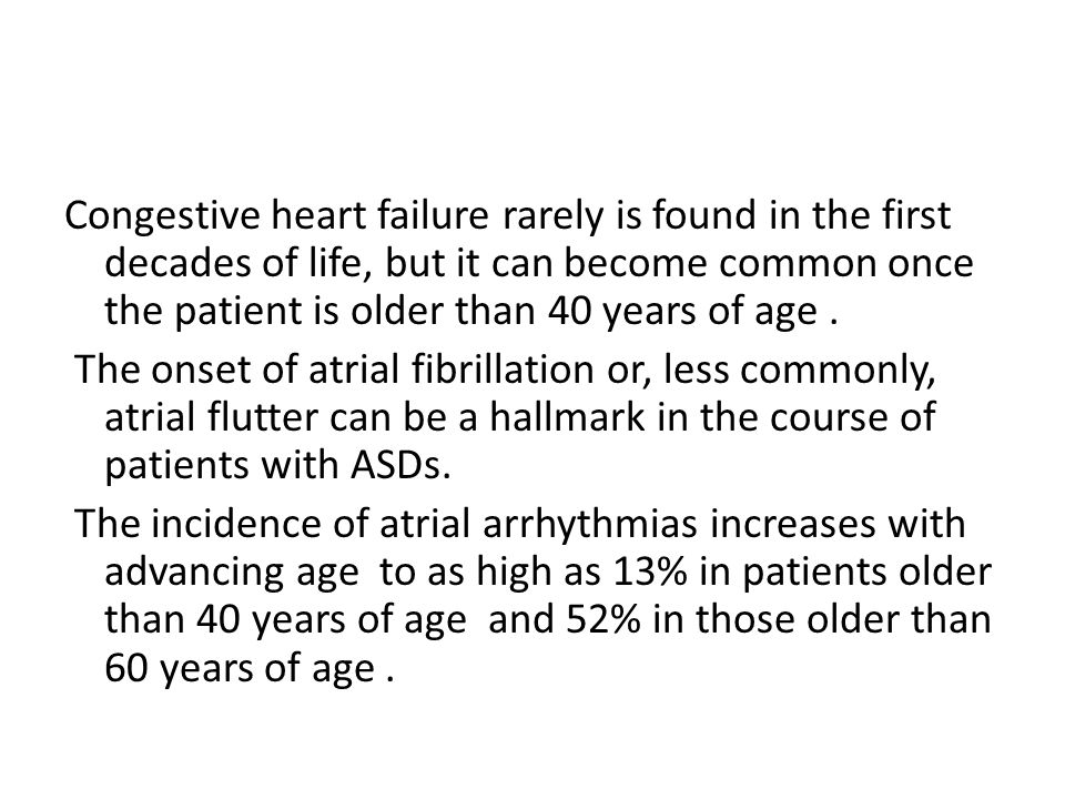 Congestive heart failure rarely is found in the first decades of life, but it can become common once the patient is older than 40 years of age .