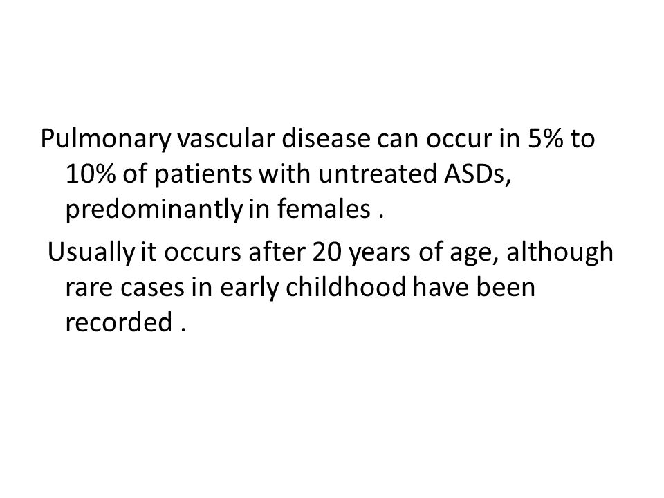 Pulmonary vascular disease can occur in 5% to 10% of patients with untreated ASDs, predominantly in females .
