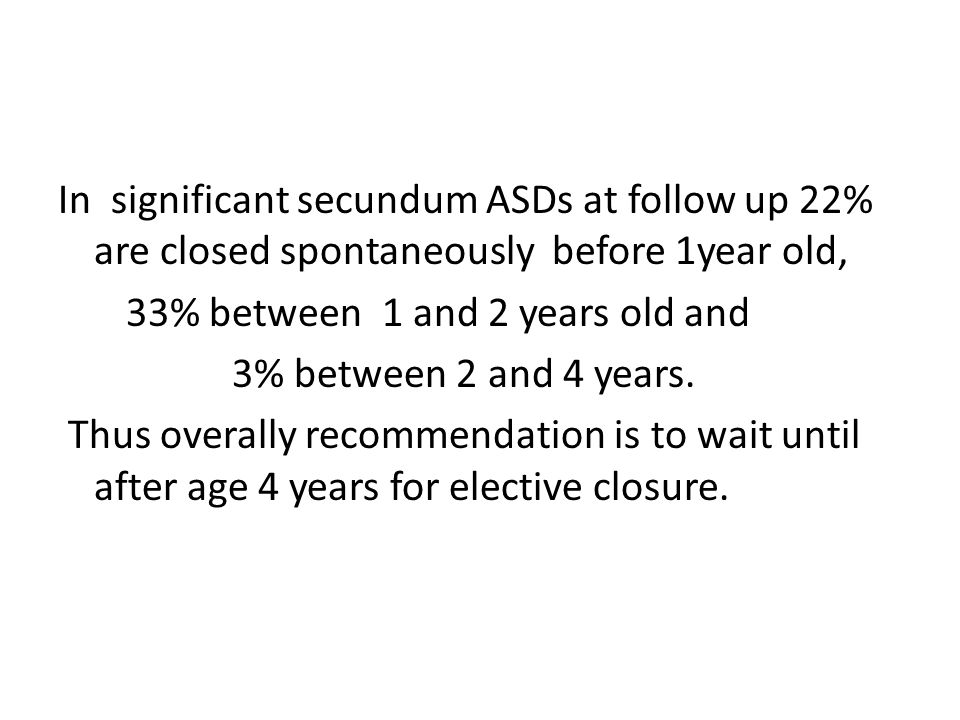In significant secundum ASDs at follow up 22% are closed spontaneously before 1year old, 33% between 1 and 2 years old and 3% between 2 and 4 years.