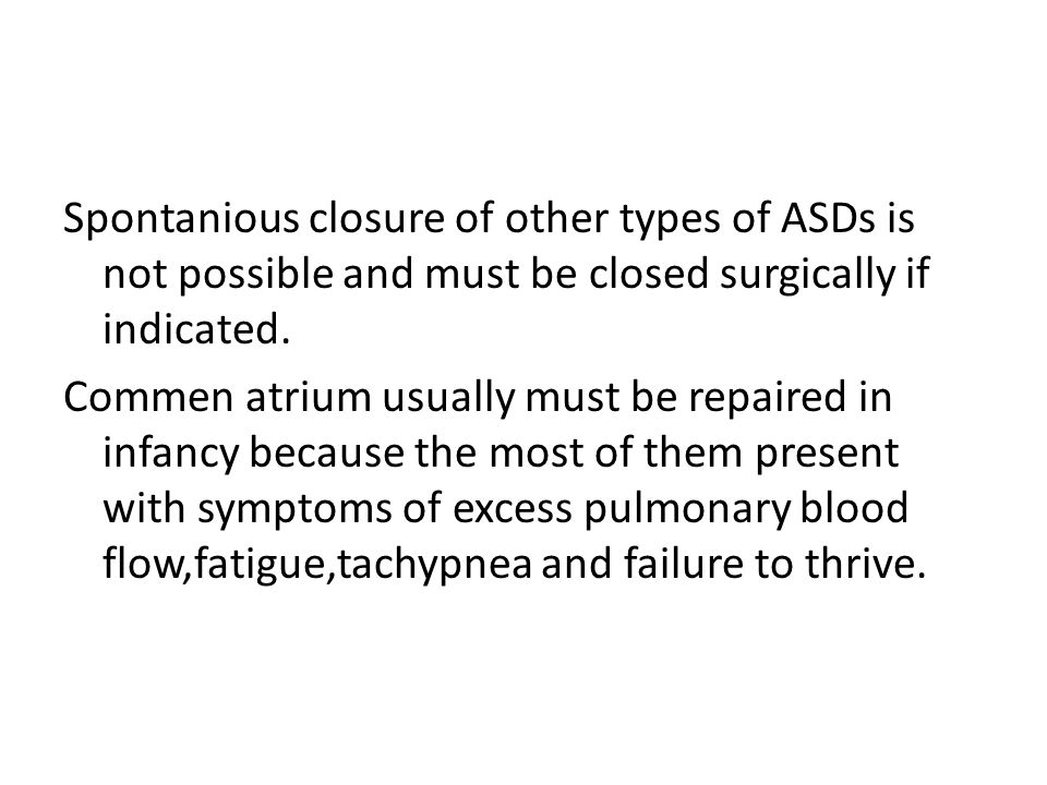 Spontanious closure of other types of ASDs is not possible and must be closed surgically if indicated.
