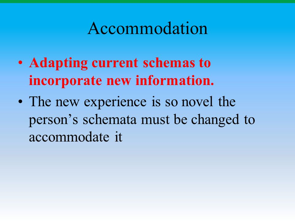 Accommodation Adapting current schemas to incorporate new information.