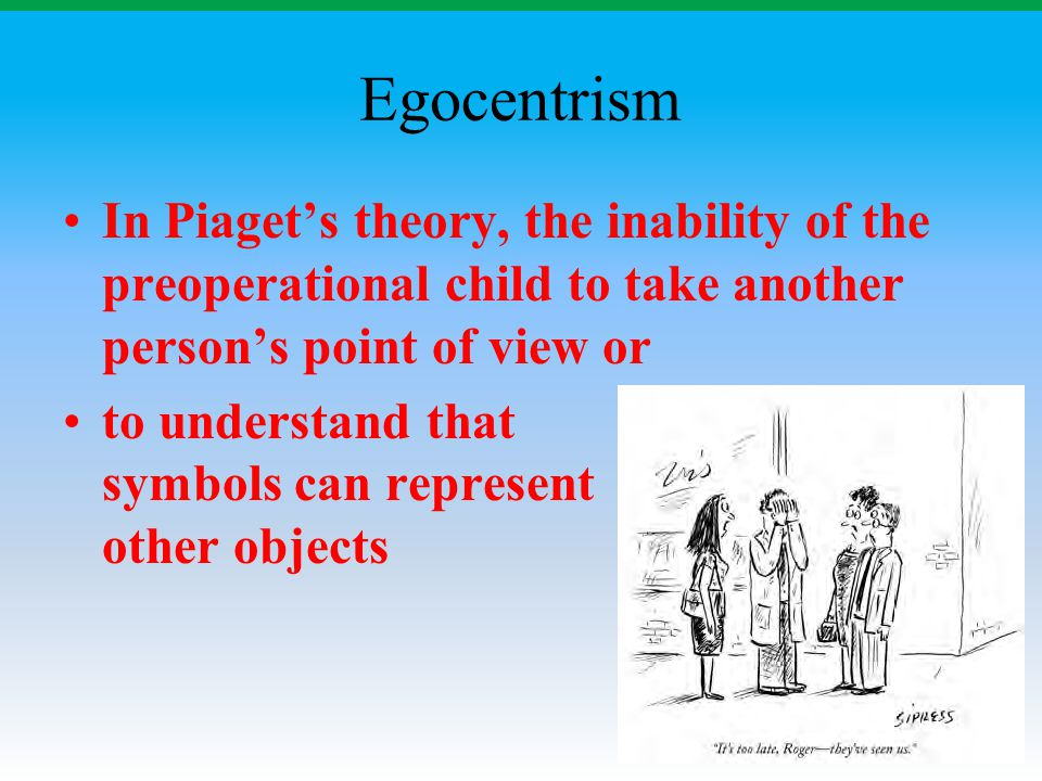 Egocentrism In Piaget's theory, the inability of the preoperational child to take another person's point of view or.