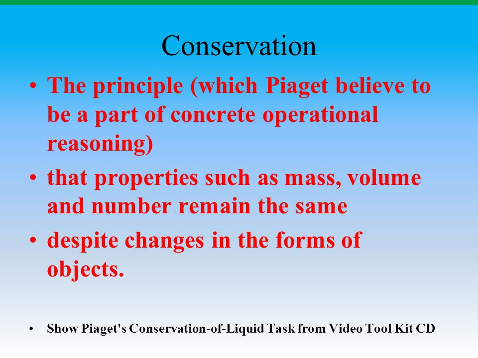 Conservation The principle (which Piaget believe to be a part of concrete operational reasoning)