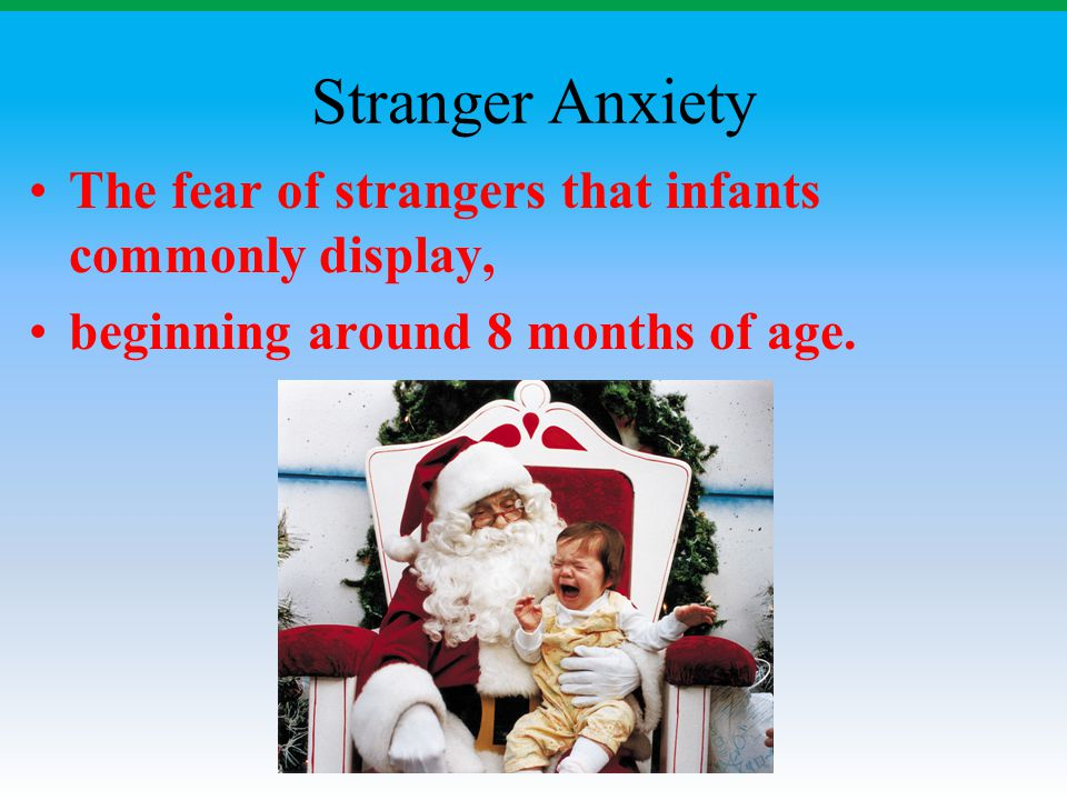 Stranger Anxiety The fear of strangers that infants commonly display,