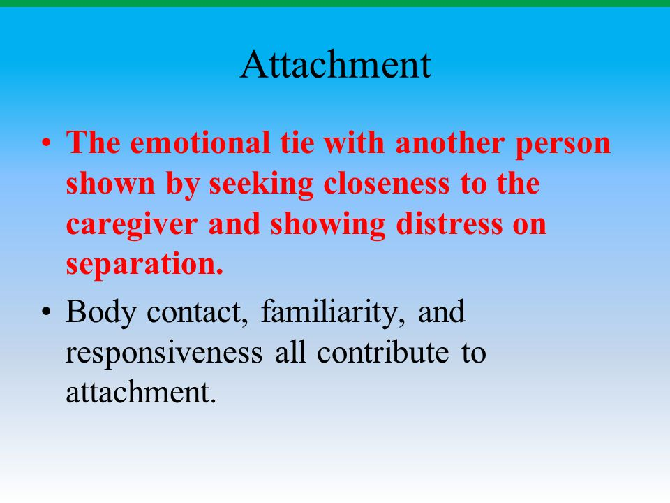 Attachment The emotional tie with another person shown by seeking closeness to the caregiver and showing distress on separation.