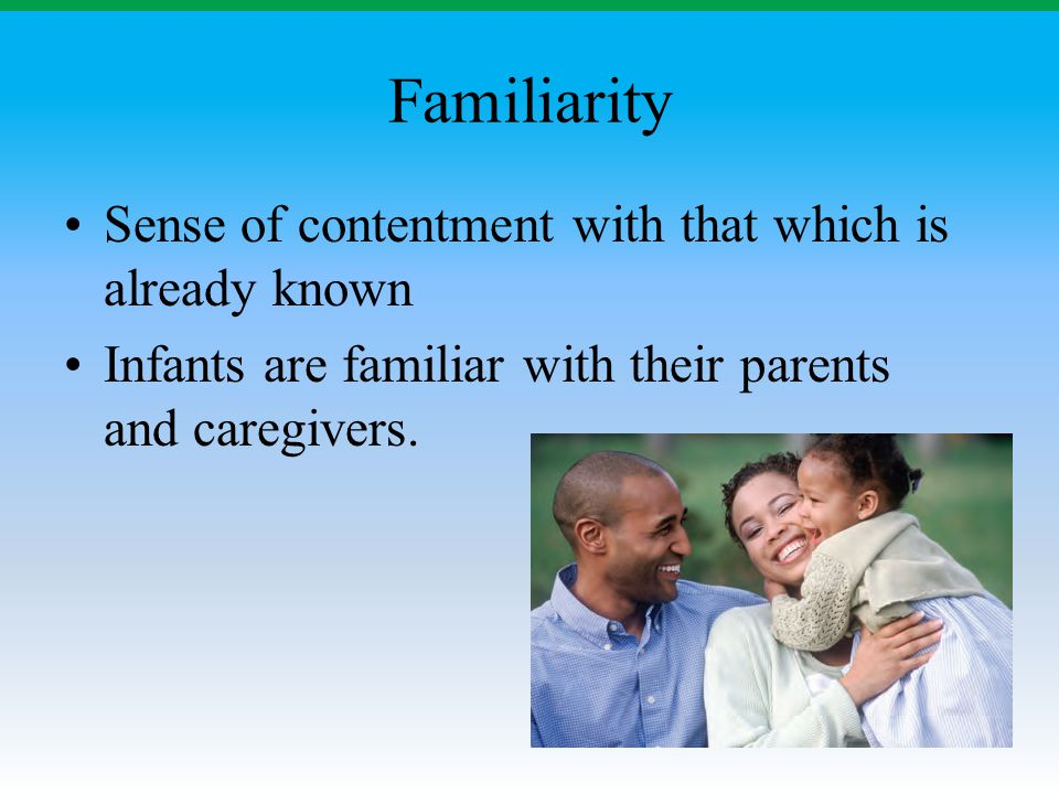 Familiarity Sense of contentment with that which is already known