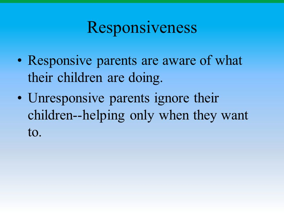 Responsiveness Responsive parents are aware of what their children are doing.
