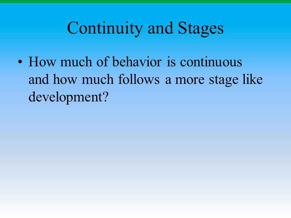Continuity and Stages How much of behavior is continuous and how much follows a more stage like development