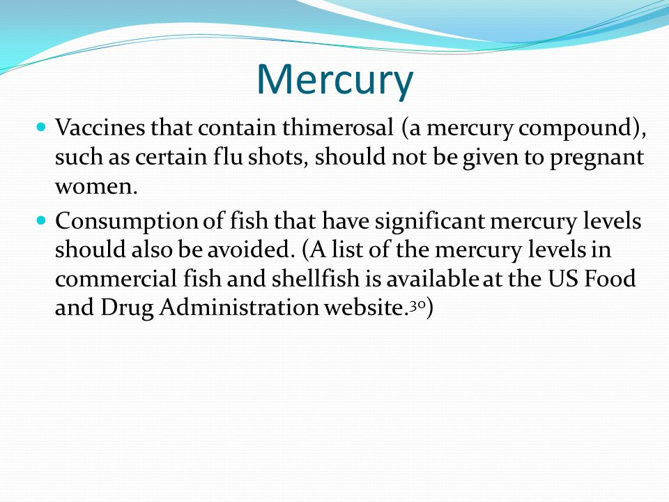 Mercury Vaccines that contain thimerosal (a mercury compound), such as certain flu shots, should not be given to pregnant women.
